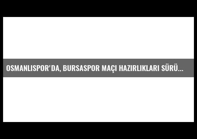 Osmanlıspor'da, Bursaspor Maçı Hazırlıkları sürüyor