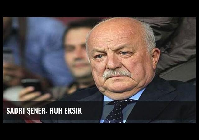 Sadri Şener: Ruh eksik