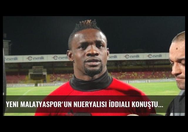 Yeni Malatyaspor'un Nijeryalısı İddialı Konuştu