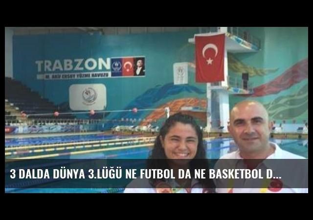3 dalda dünya 3.lüğü Ne futbol da Ne basketbol da!