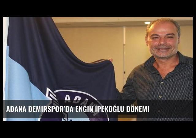 Adana Demirspor'da Engin İpekoğlu dönemi