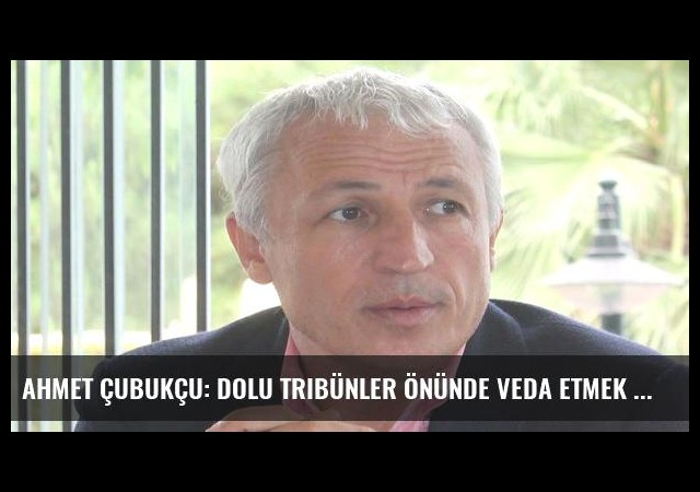 Ahmet Çubukçu: Dolu tribünler önünde veda etmek istiyoruz