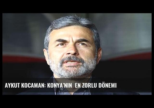 Aykut Kocaman: Konya'nın  en zorlu dönemi
