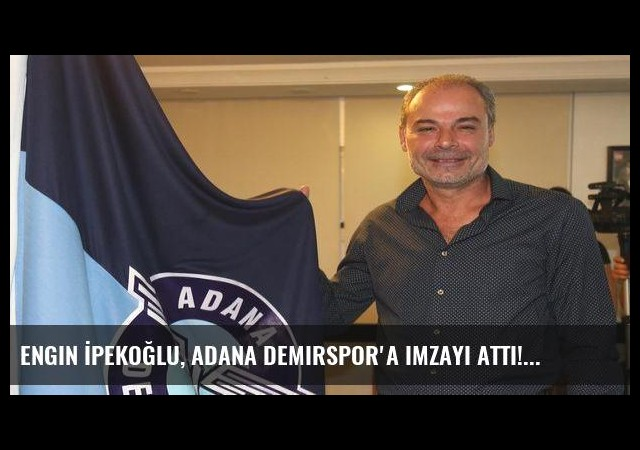 Engin İpekoğlu, Adana Demirspor'a imzayı attı!