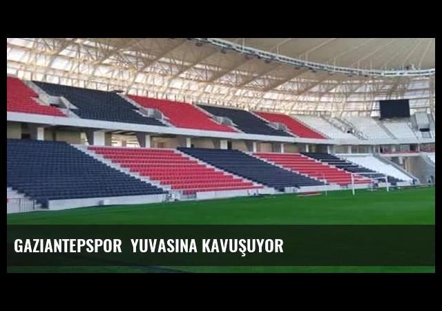 Gaziantepspor  yuvasına kavuşuyor
