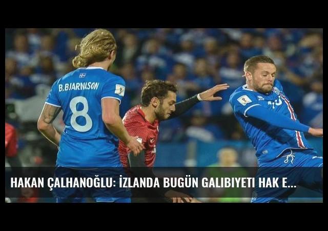 Hakan Çalhanoğlu: İzlanda bugün galibiyeti hak etti