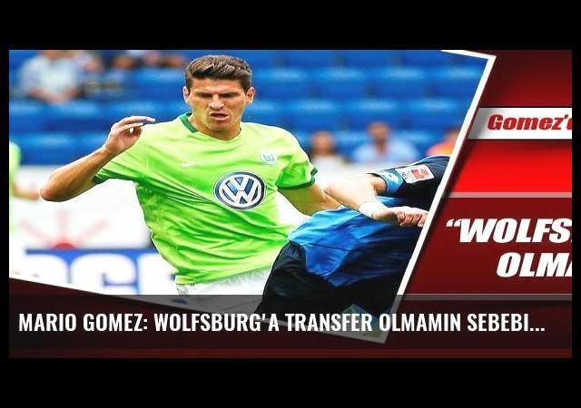 Mario Gomez: Wolfsburg'a transfer olmamın sebebi...