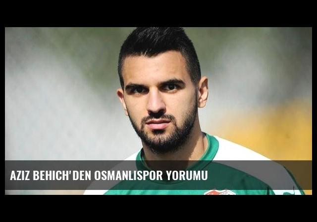Aziz Behich'den Osmanlıspor yorumu