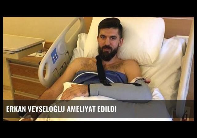 Erkan Veyseloğlu ameliyat edildi