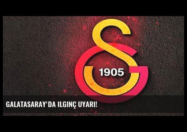 Galatasaray'da ilginç uyarı!