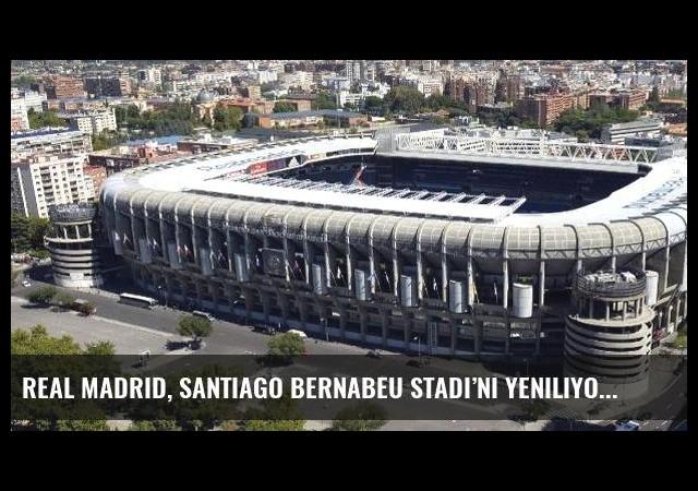 Real Madrid, Santiago Bernabeu Stadı'nı yeniliyor
