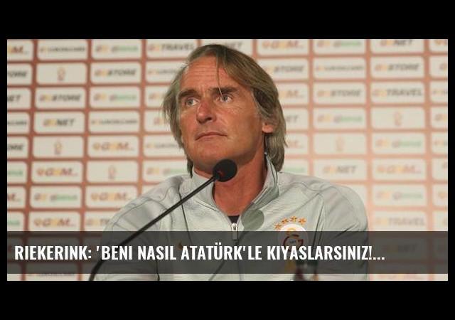 Riekerink: 'Beni nasıl Atatürk'le kıyaslarsınız!'