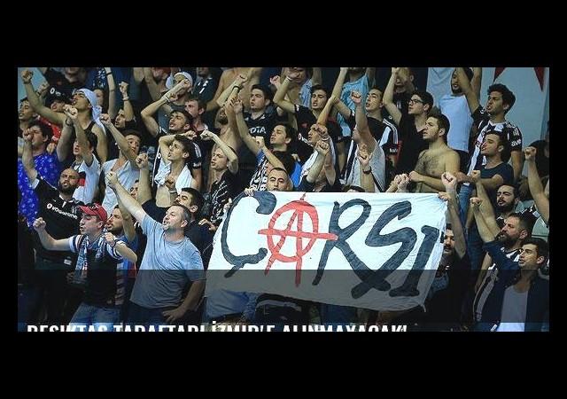 Beşiktaş taraftarı İzmir'e alınmayacak!