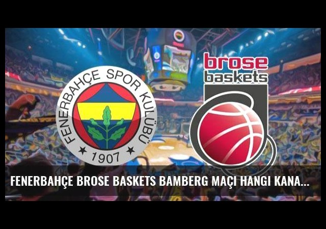 Fenerbahçe Brose Baskets Bamberg maçı hangi kanalda saat kaçta?