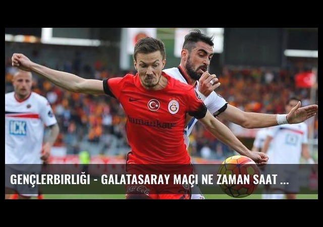 Gençlerbirliği - Galatasaray maçı ne zaman saat kaçta hangi kanalda? (Canlı)