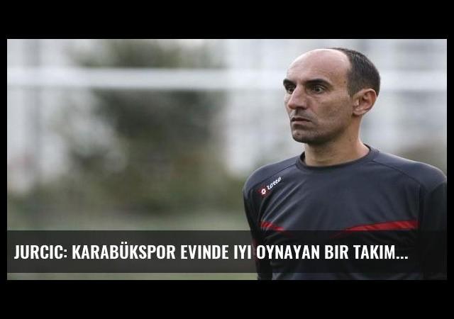 Jurcic: Karabükspor evinde iyi oynayan bir takım