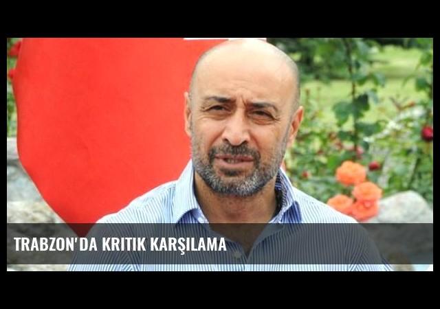 Trabzon'da Kritik Karşılama