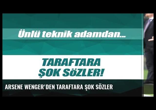 Arsene Wenger'den taraftara şok sözler