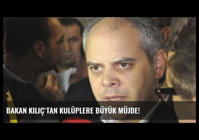 Bakan Kılıç'tan Kulüplere Büyük Müjde!