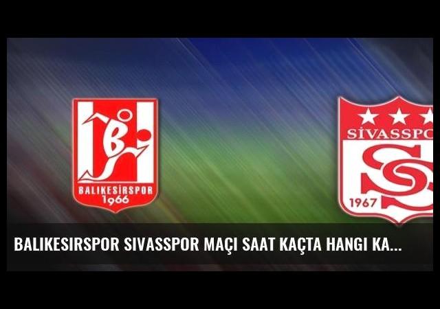 Balıkesirspor Sivasspor maçı saat kaçta hangi kanalda?