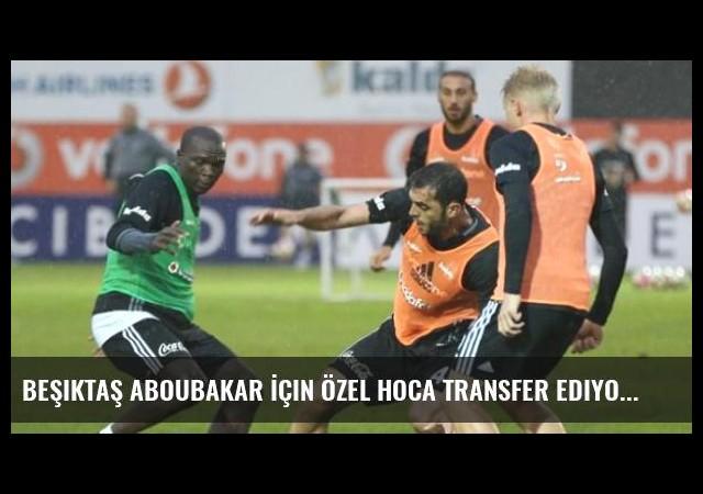 Beşiktaş Aboubakar İçin Özel Hoca Transfer Ediyor