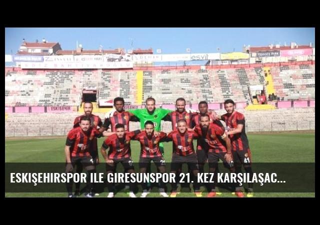 Eskişehirspor ile Giresunspor 21. Kez Karşılaşacak