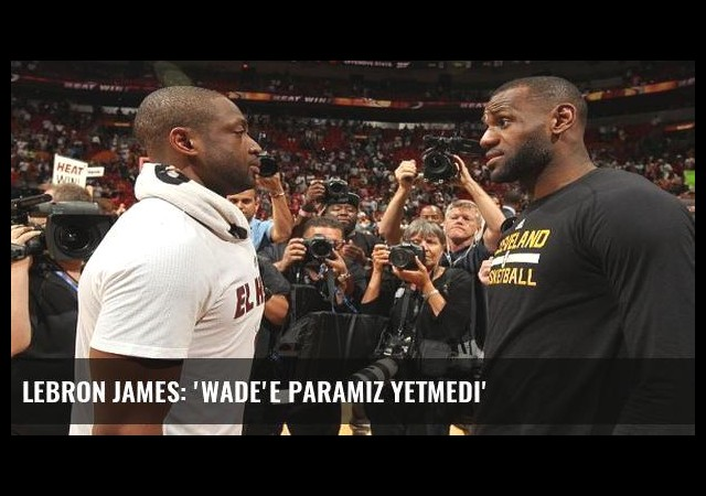 LeBron James: 'Wade'e paramız yetmedi'