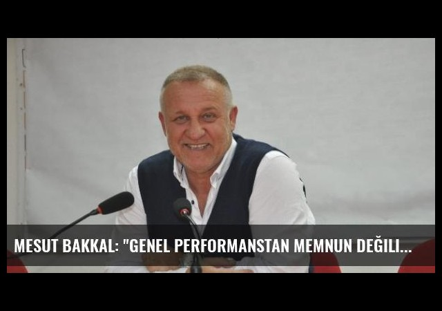 Mesut Bakkal: 'Genel Performanstan Memnun Değilim'