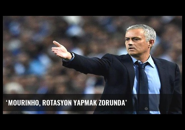 'Mourinho, rotasyon yapmak zorunda'