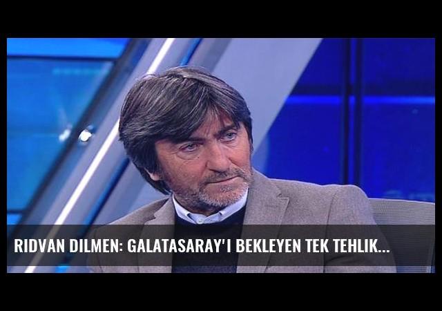Rıdvan Dilmen: Galatasaray'ı bekleyen tek tehlike