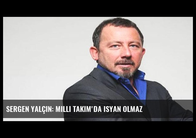 Sergen Yalçın: Milli Takım'da isyan olmaz