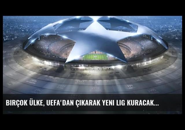 Birçok Ülke, UEFA'dan Çıkarak Yeni Lig Kuracak