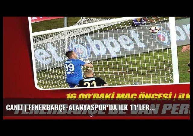 CANLI   Fenerbahçe-Alanyaspor'da ilk 11'ler...