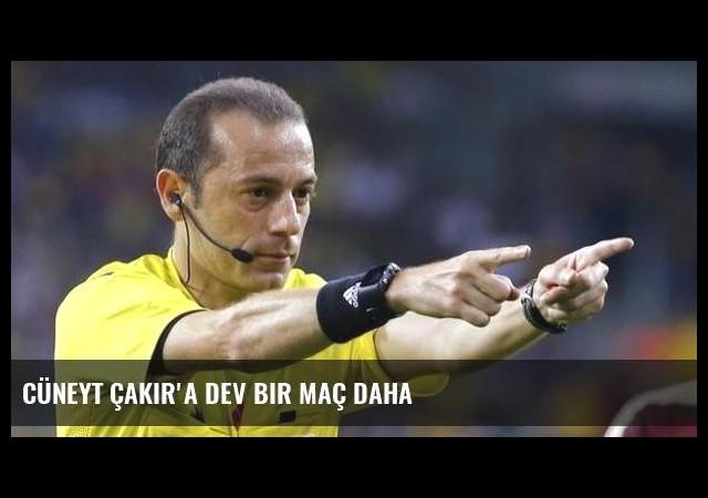 Cüneyt Çakır'a dev bir maç daha