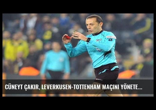 Cüneyt Çakır, Leverkusen-Tottenham maçını yönetecek