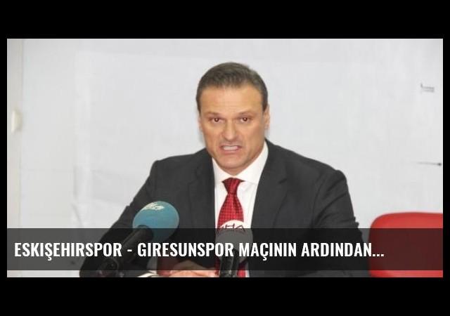 Eskişehirspor - Giresunspor Maçının Ardından