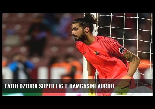 Fatih Öztürk Süper Lig'e damgasını vurdu