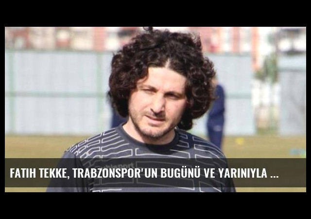 Fatih Tekke, Trabzonspor'un Bugünü ve Yarınıyla İlgili Uyardı