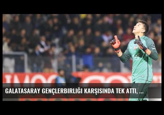 Galatasaray Gençlerbirliği Karşısında Tek Attı, Çok Tuttu!