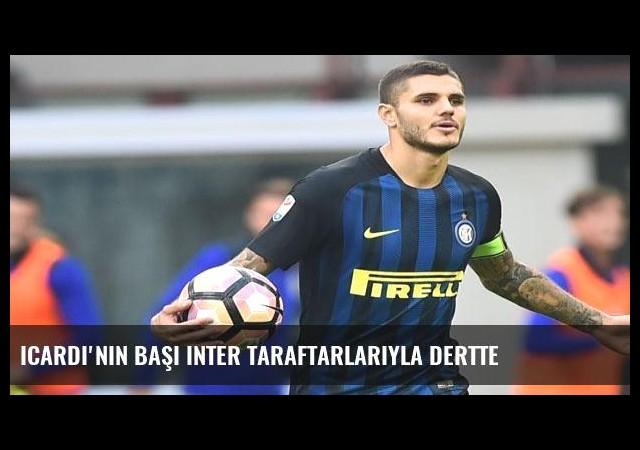 Icardi'nin başı Inter taraftarlarıyla dertte