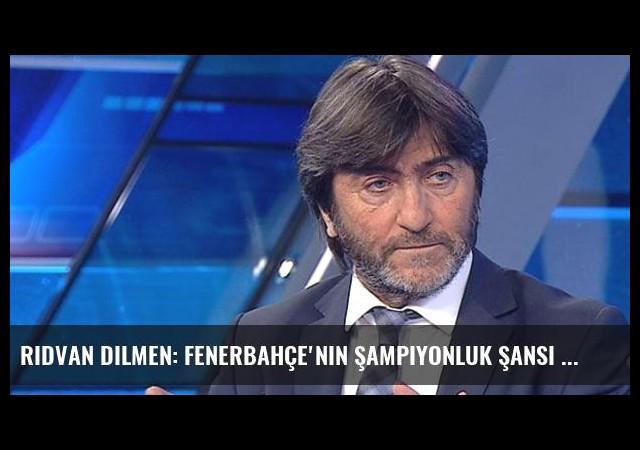 Rıdvan Dilmen: Fenerbahçe'nin Şampiyonluk Şansı Yok