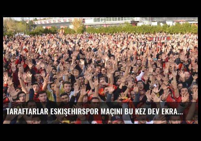 Taraftarlar Eskişehirspor Maçını Bu Kez Dev Ekrandan Takip Etti