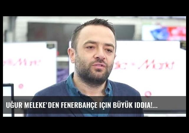Uğur Meleke'den Fenerbahçe için büyük iddia!