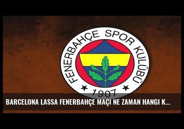 Barcelona Lassa Fenerbahçe maçı ne zaman hangi kanalda saat kaçta?