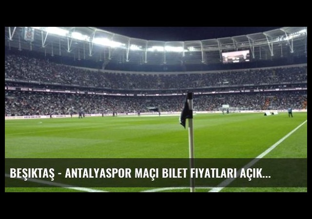 Beşiktaş - Antalyaspor maçı bilet fiyatları açıklandı