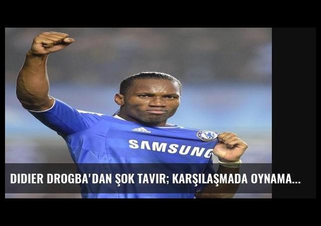 Didier Drogba'dan Şok Tavır; Karşılaşmada Oynamayı Red Etti