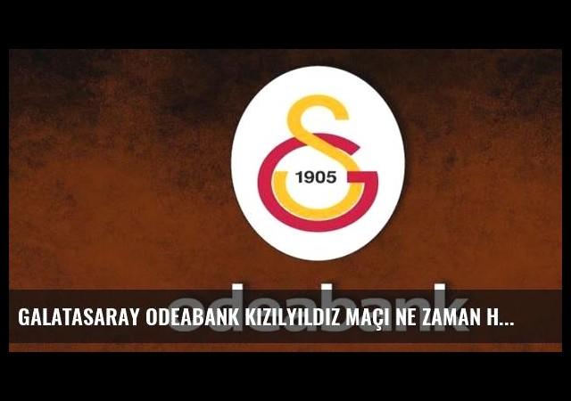 Galatasaray Odeabank Kızılyıldız maçı ne zaman hangi kanalda saat kaçta?