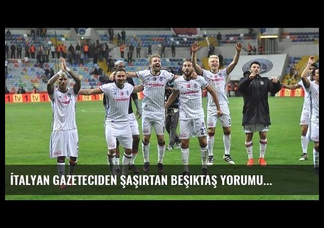 İtalyan gazeteciden şaşırtan Beşiktaş yorumu