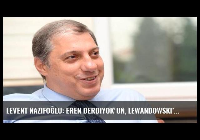Levent Nazifoğlu: Eren Derdiyok'un, Lewandowski'den farkı yok!