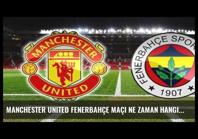 Manchester United Fenerbahçe maçı ne zaman hangi kanalda saat kaçta?